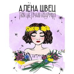 Алена Швец   Твоя цветочная подружка